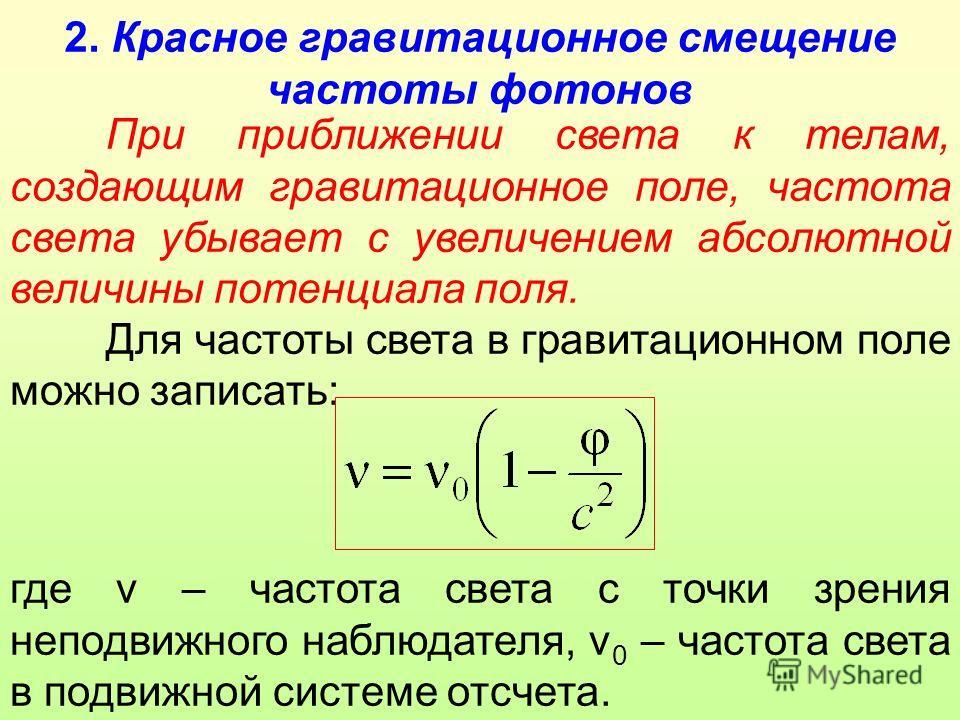 2. Красное гравитационное смещение частоты фотонов При приближении света к телам, создающим гравитационное поле, частота света убывает с увеличением абсолютной величины потенциала поля. Для частоты света в гравитационном поле можно записать: где ν –