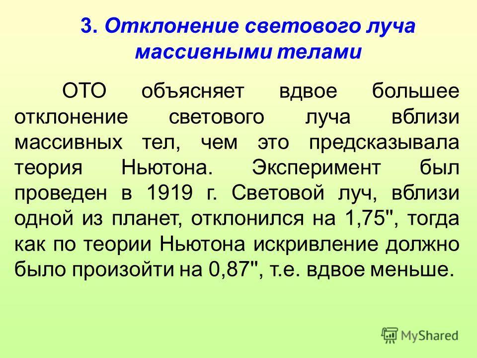 3. Отклонение светового луча массивными телами ОТО объясняет вдвое большее отклонение светового луча вблизи массивных тел, чем это предсказывала теория Ньютона. Эксперимент был проведен в 1919 г. Световой луч, вблизи одной из планет, отклонился на 1,