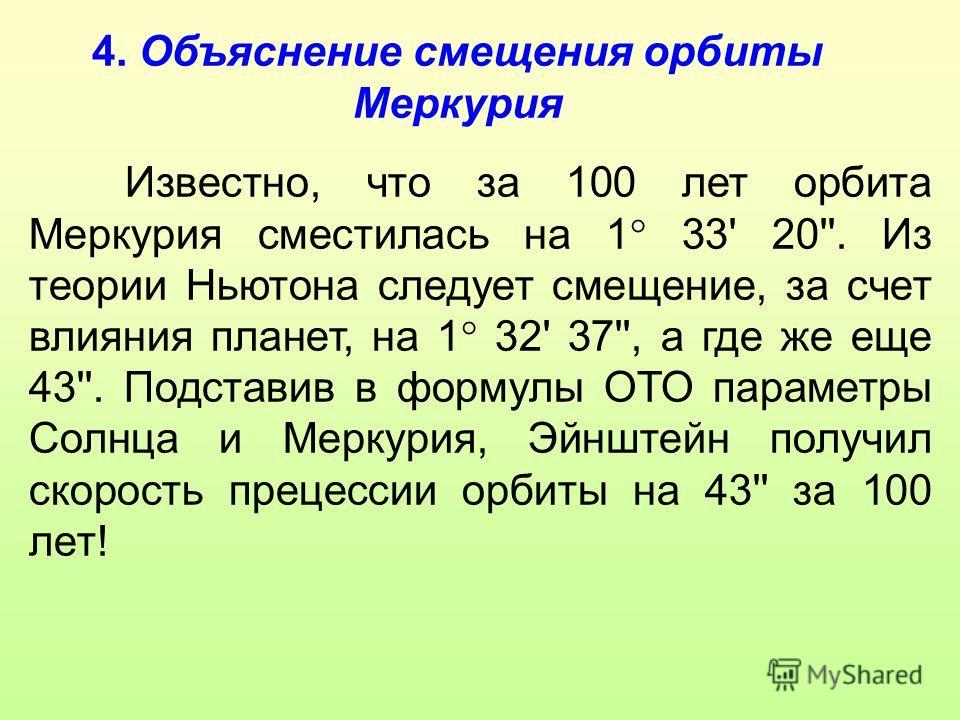 4. Объяснение смещения орбиты Меркурия Известно, что за 100 лет орбита Меркурия сместилась на 1 33' 20''. Из теории Ньютона следует смещение, за счет влияния планет, на 1 32' 37'', а где же еще 43''. Подставив в формулы ОТО параметры Солнца и Меркури