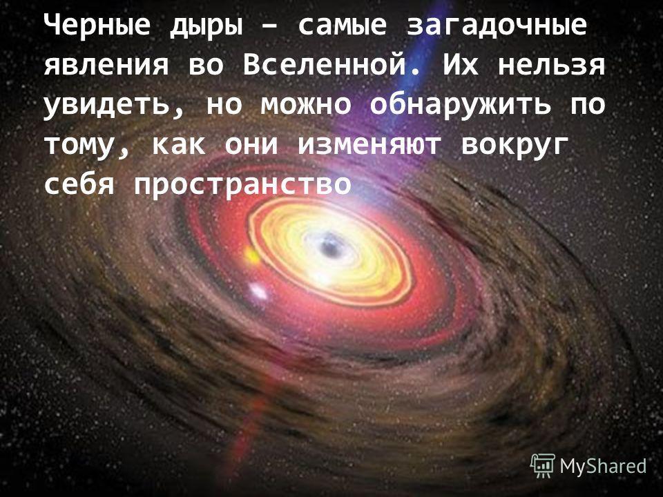 Черные дыры – самые загадочные явления во Вселенной. Их нельзя увидеть, но можно обнаружить по тому, как они изменяют вокруг себя пространство