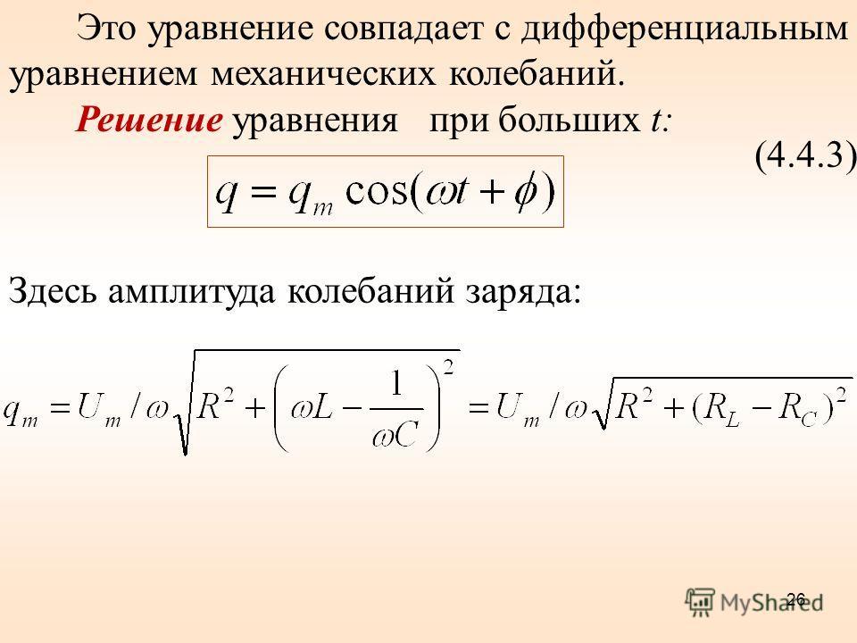 Это уравнение совпадает с дифференциальным уравнением механических колебаний. Решение уравнения при больших t: (4.4.3) Здесь амплитуда колебаний заряда: 26