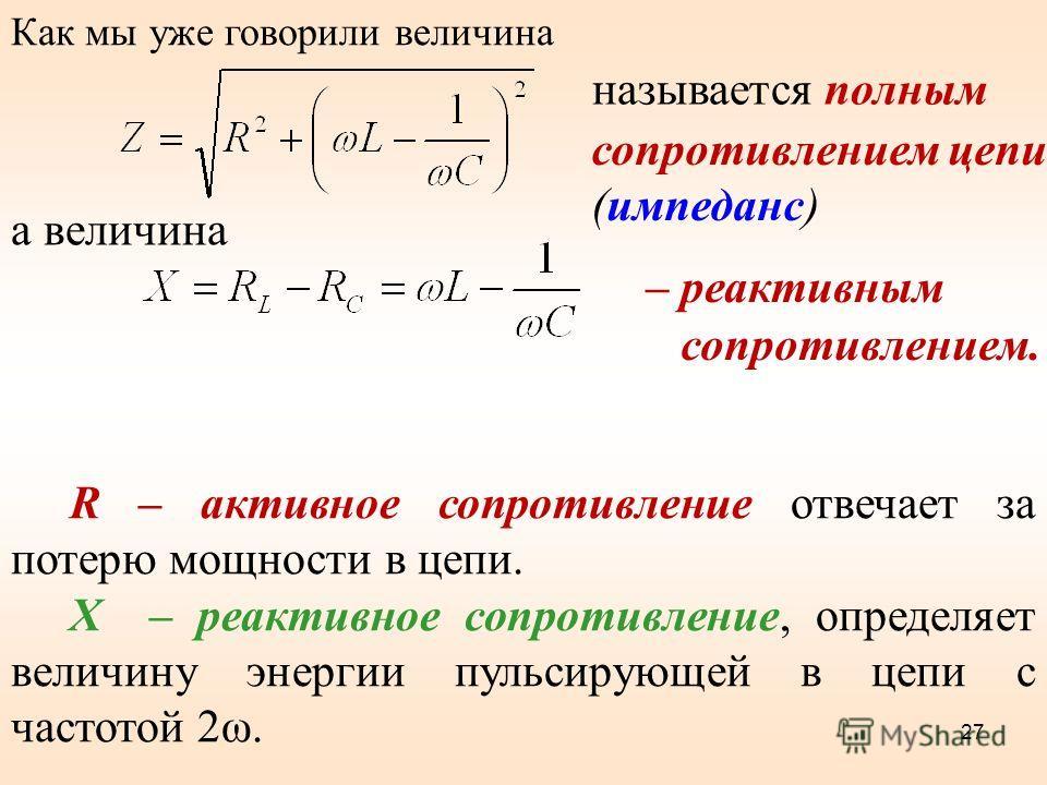 Как мы уже говорили величина сопротивлением цепи (импеданс) называется полным а величина – реактивным сопротивлением. R – активное сопротивление отвечает за потерю мощности в цепи. X – реактивное сопротивление, определяет величину энергии пульсирующе
