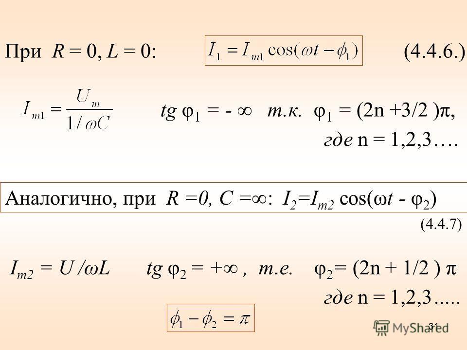 (4.4.6.) При R = 0, L = 0: tg φ 1 = - т.к. φ 1 = (2n +3/2 )π, где n = 1,2,3…. Аналогично, при R =0, C =: I 2 =I m2 cos(ωt - φ 2 ) (4.4.7) I m2 = U /ωL tg φ 2 = +, т.е. φ 2 = (2n + 1/2 ) π где n = 1,2,3….. 31