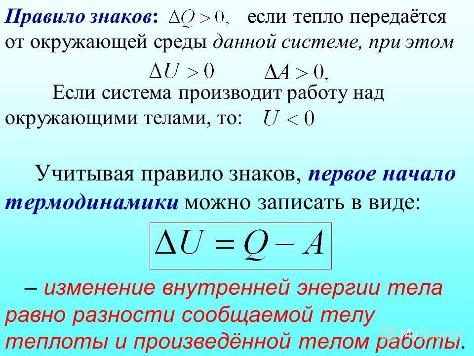 Правило знаков: если тепло передаётся от окружающей среды данной системе, при этом Если система производит работу над окружающими телами, то: Учитывая правило знаков, первое начало термодинамики можно записать в виде: – изменение внутренней энергии т