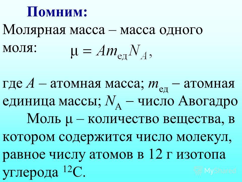 Помним: Молярная масса – масса одного моля: где А – атомная масса; m ед атомная единица массы; N А число Авогадро Моль μ – количество вещества, в котором содержится число молекул, равное числу атомов в 12 г изотопа углерода 12 С.
