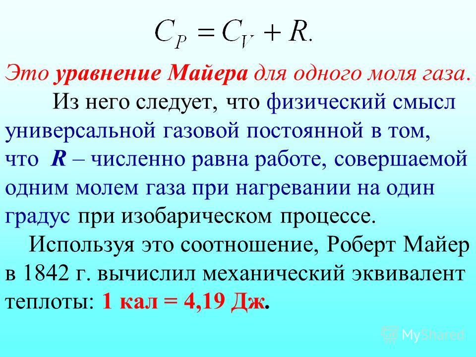 Это уравнение Майера для одного моля газа. Из него следует, что физический смысл универсальной газовой постоянной в том, что R – численно равна работе, совершаемой одним молем газа при нагревании на один градус при изобарическом процессе. Используя э