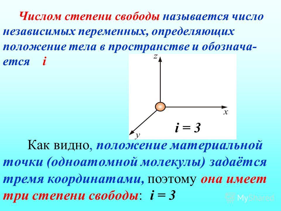 Числом степени свободы называется число независимых переменных, определяющих положение тела в пространстве и обознача- ется i i = 3 Как видно, положение материальной точки (одноатомной молекулы) задаётся тремя координатами, поэтому она имеет три степ