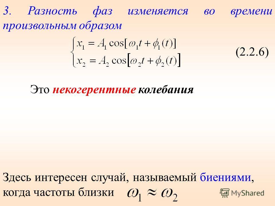 3. Разность фаз изменяется во времени произвольным образом (2.2.6) Это некогерентные колебания Здесь интересен случай, называемый биениями, когда частоты близки