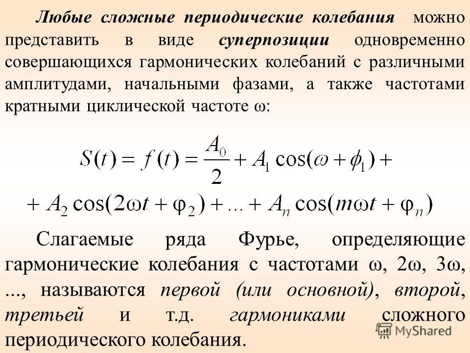 Слагаемые ряда Фурье, определяющие гармонические колебания с частотами ω, 2ω, 3ω,..., называются первой (или основной), второй, третьей и т.д. гармониками сложного периодического колебания. Любые сложные периодические колебания можно представить в ви