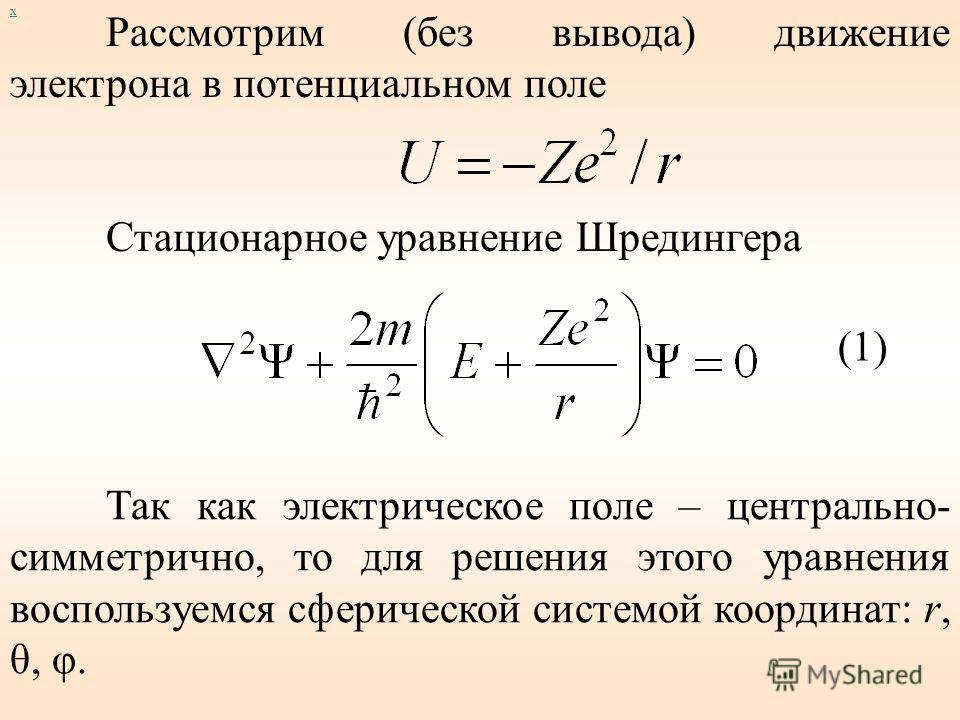 х Решая последовательно задачу об электроне в прямоугольной потенциальной яме мы доказали только то, что энергия и положение электрона квантуются, т.е. принимают дискретные значения. Решая уравнения Шредингера для атома можно получить выражения для э