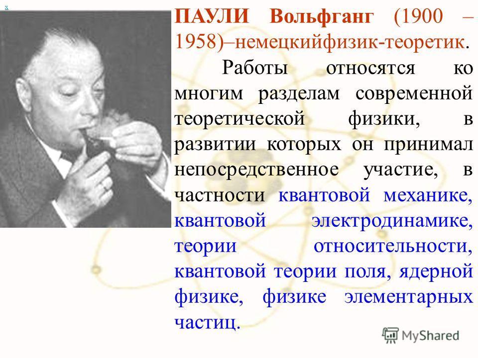 х ПАУЛИ Вольфганг (1900 – 1958)–немецкийфизик-теоретик. Работы относятся ко многим разделам современной теоретической физики, в развитии которых он принимал непосредственное участие, в частности квантовой механике, квантовой электродинамике, теории о