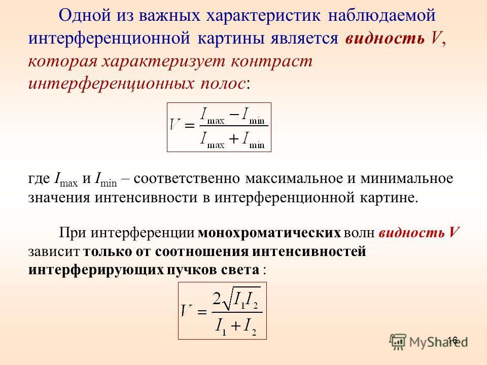 16 Одной из важных характеристик наблюдаемой интерференционной картины является видность V, которая характеризует контраст интерференционных полос: где I max и I min – соответственно максимальное и минимальное значения интенсивности в интерференционн