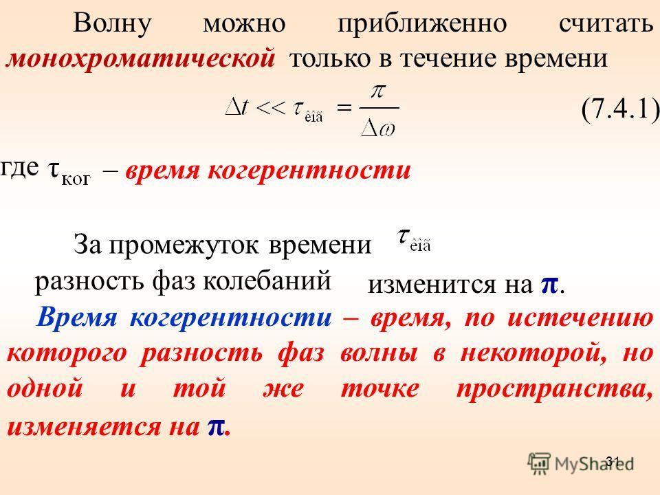 Волну можно приближенно считать монохроматической только в течение времени (7.4.1) где – время когерентности За промежуток времени разность фаз колебаний изменится на π. Время когерентности – время, по истечению которого разность фаз волны в некоторо