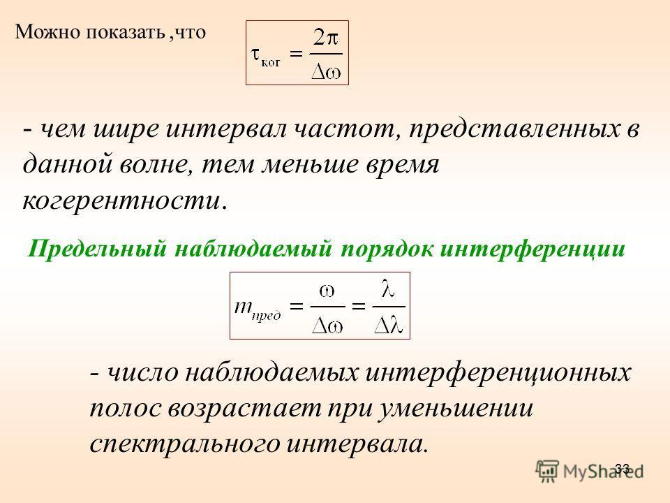 33 Можно показать,что - чем шире интервал частот, представленных в данной волне, тем меньше время когерентности. Предельный наблюдаемый порядок интерференции - число наблюдаемых интерференционных полос возрастает при уменьшении спектрального интервал