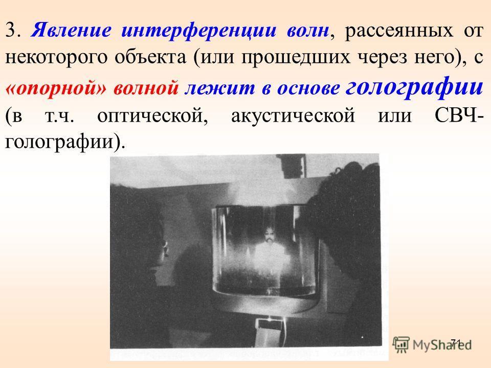 3. Явление интерференции волн, рассеянных от некоторого объекта (или прошедших через него), с «опорной» волной лежит в основе голографии (в т.ч. оптической, акустической или СВЧ- голографии). 71