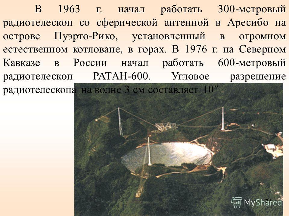 В 1963 г. начал работать 300-метровый радиотелескоп со сферической антенной в Аресибо на острове Пуэрто-Рико, установленный в огромном естественном котловане, в горах. В 1976 г. на Северном Кавказе в России начал работать 600-метровый радиотелескоп Р
