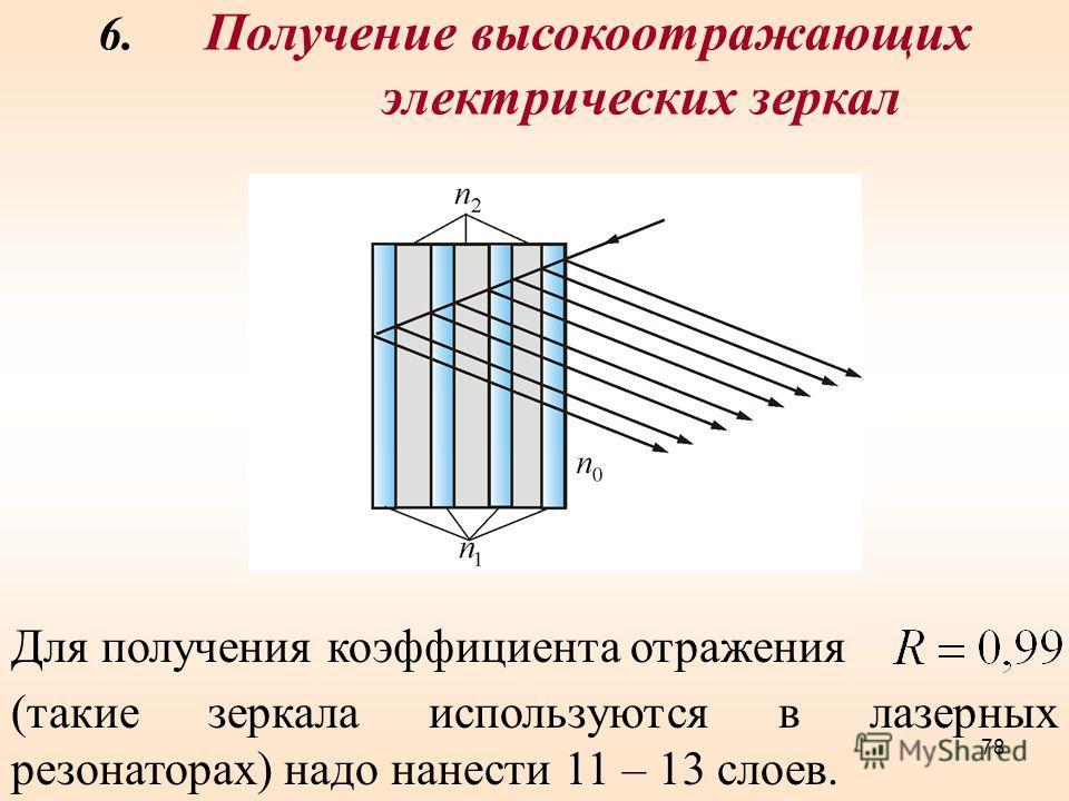 6. Получение высокоотражающих электрических зеркал Для получения коэффициента отражения (такие зеркала используются в лазерных резонаторах) надо нанести 11 – 13 слоев. 78