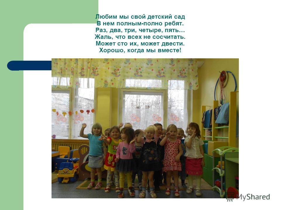 Любим мы свой детский сад В нем полным-полно ребят. Раз, два, три, четыре, пять… Жаль, что всех не сосчитать. Может сто их, может двести. Хорошо, когда мы вместе!