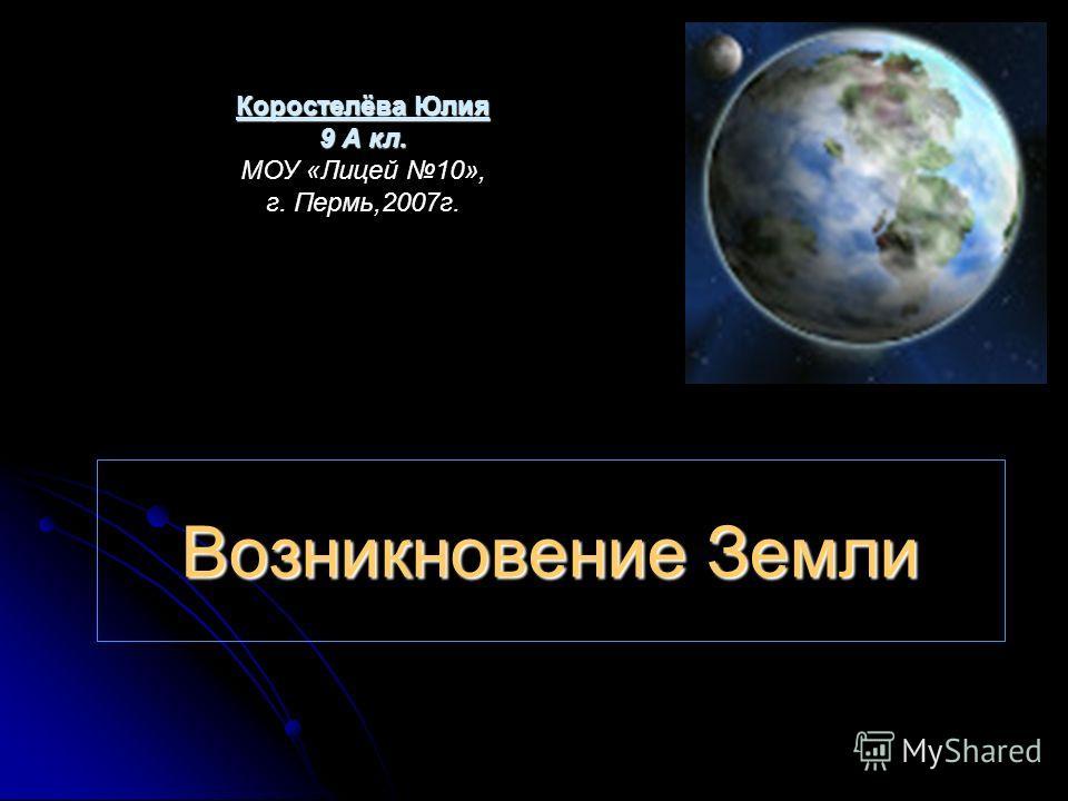 Возникновение Земли Коростелёва Юлия 9 А кл. МОУ «Лицей 10», г. Пермь,2007г.