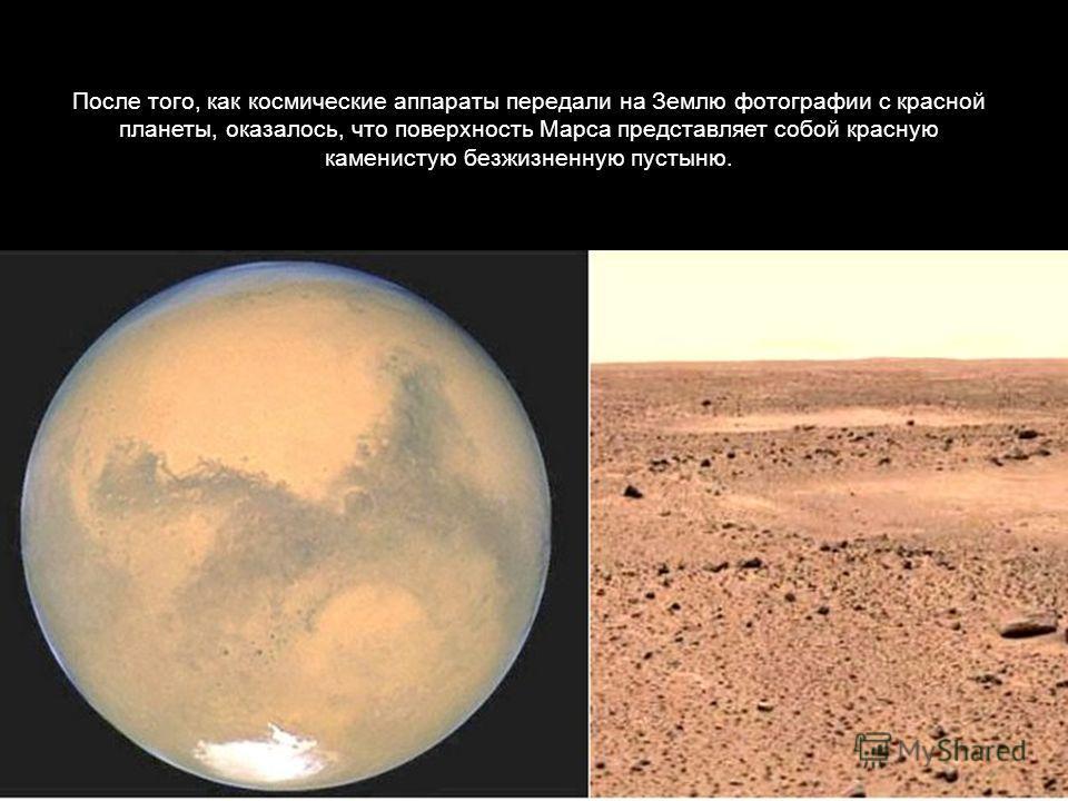 После того, как космические аппараты передали на Землю фотографии с красной планеты, оказалось, что поверхность Марса представляет собой красную каменистую безжизненную пустыню.