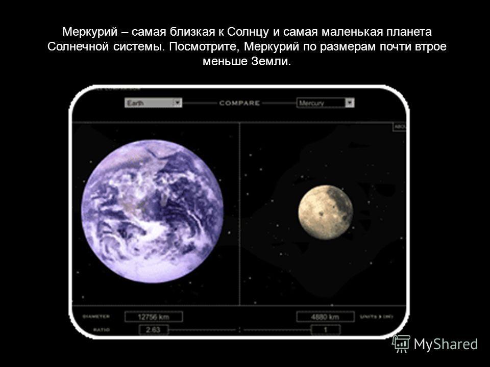 Меркурий – самая близкая к Солнцу и самая маленькая планета Солнечной системы. Посмотрите, Меркурий по размерам почти втрое меньше Земли.