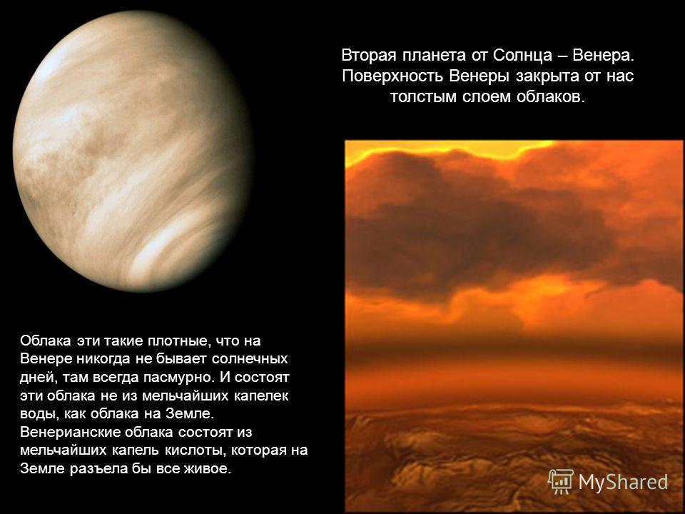 Вторая планета от Солнца – Венера. Поверхность Венеры закрыта от нас толстым слоем облаков. Облака эти такие плотные, что на Венере никогда не бывает солнечных дней, там всегда пасмурно. И состоят эти облака не из мельчайших капелек воды, как облака