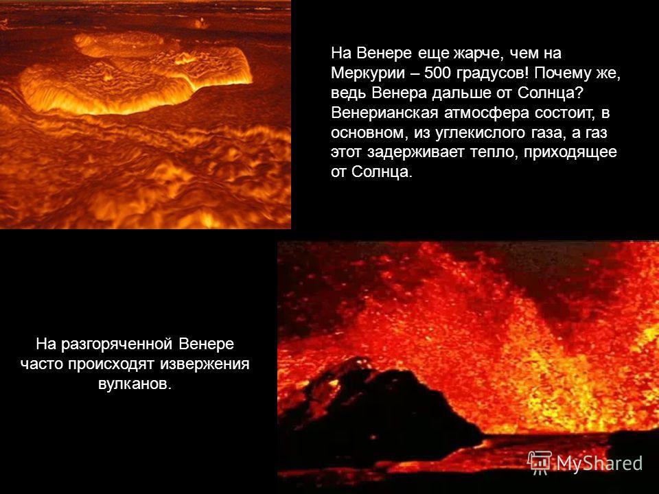 На Венере еще жарче, чем на Меркурии – 500 градусов! Почему же, ведь Венера дальше от Солнца? Венерианская атмосфера состоит, в основном, из углекислого газа, а газ этот задерживает тепло, приходящее от Солнца. На разгоряченной Венере часто происходя
