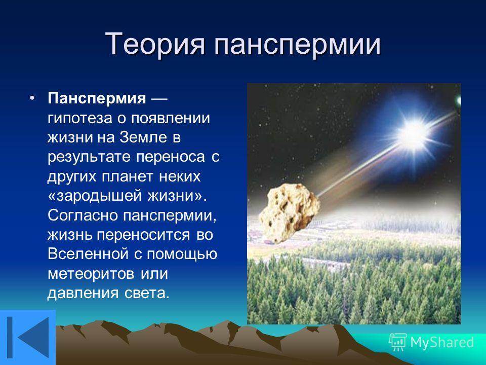 Теория панспермии Панспермия гипотеза о появлении жизни на Земле в результате переноса с других планет неких «зародышей жизни». Согласно панспермии, жизнь переносится во Вселенной с помощью метеоритов или давления света.