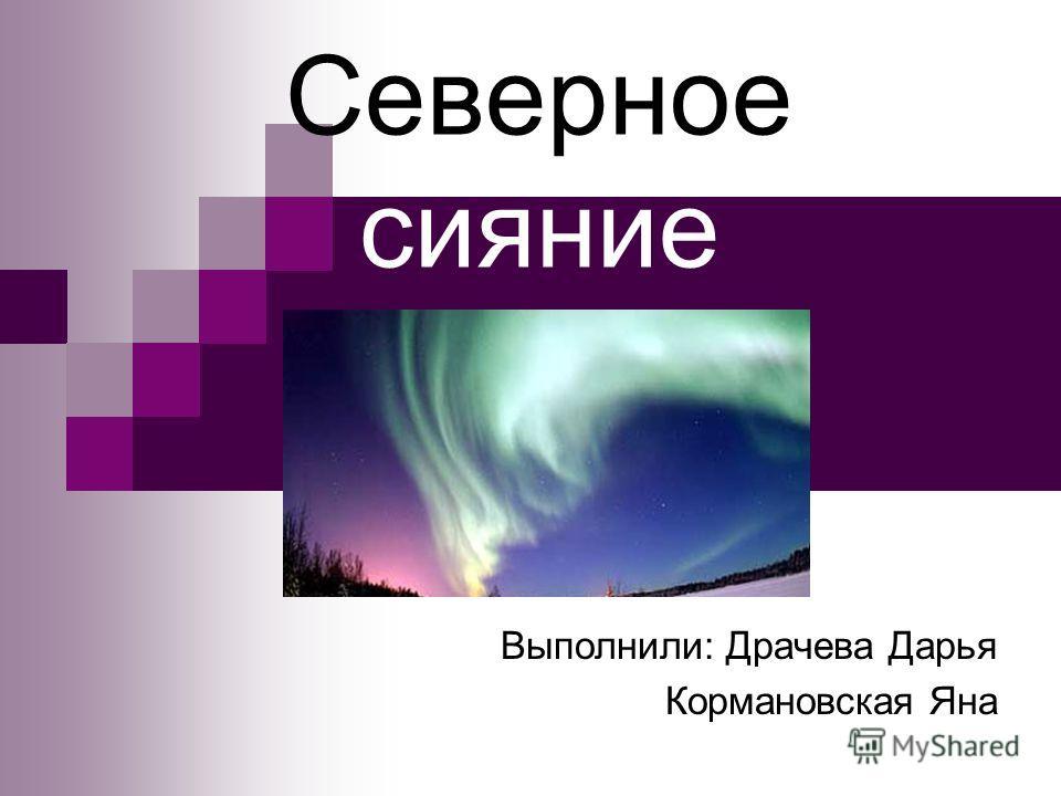Северное сияние Выполнили: Драчева Дарья Кормановская Яна