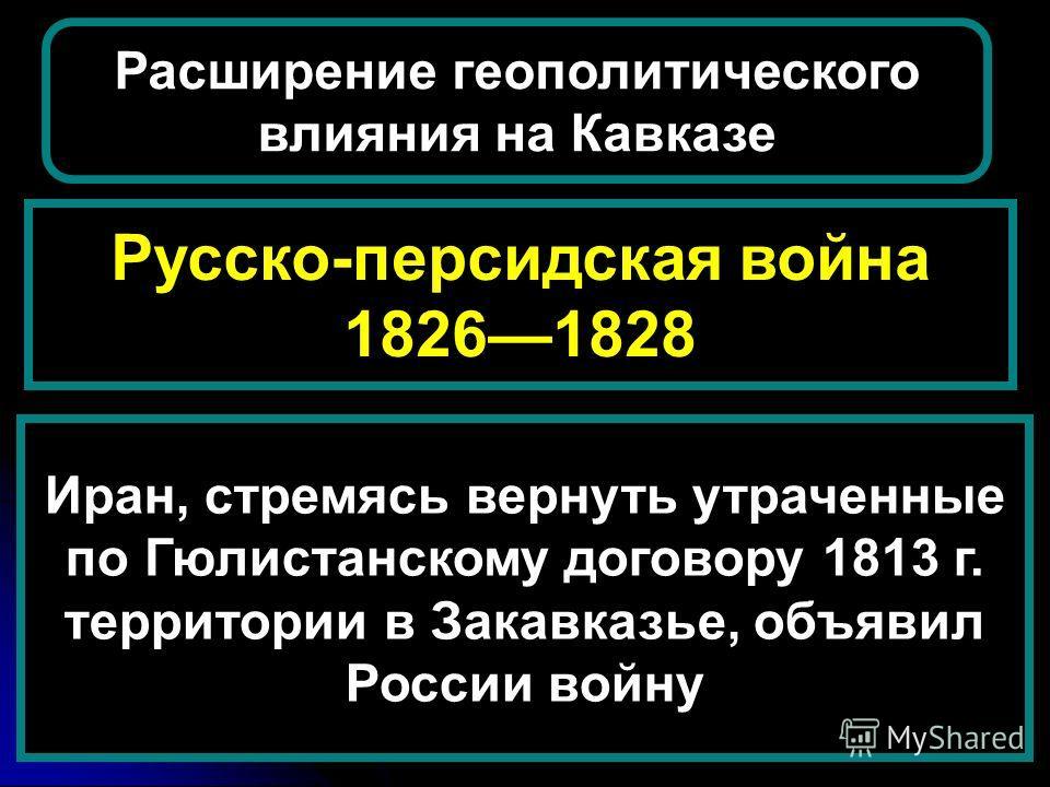 Русско-персидская война 18261828 Расширение геополитического влияния на Кавказе Иран, стремясь вернуть утраченные по Гюлистанскому договору 1813 г. территории в Закавказье, объявил России войну