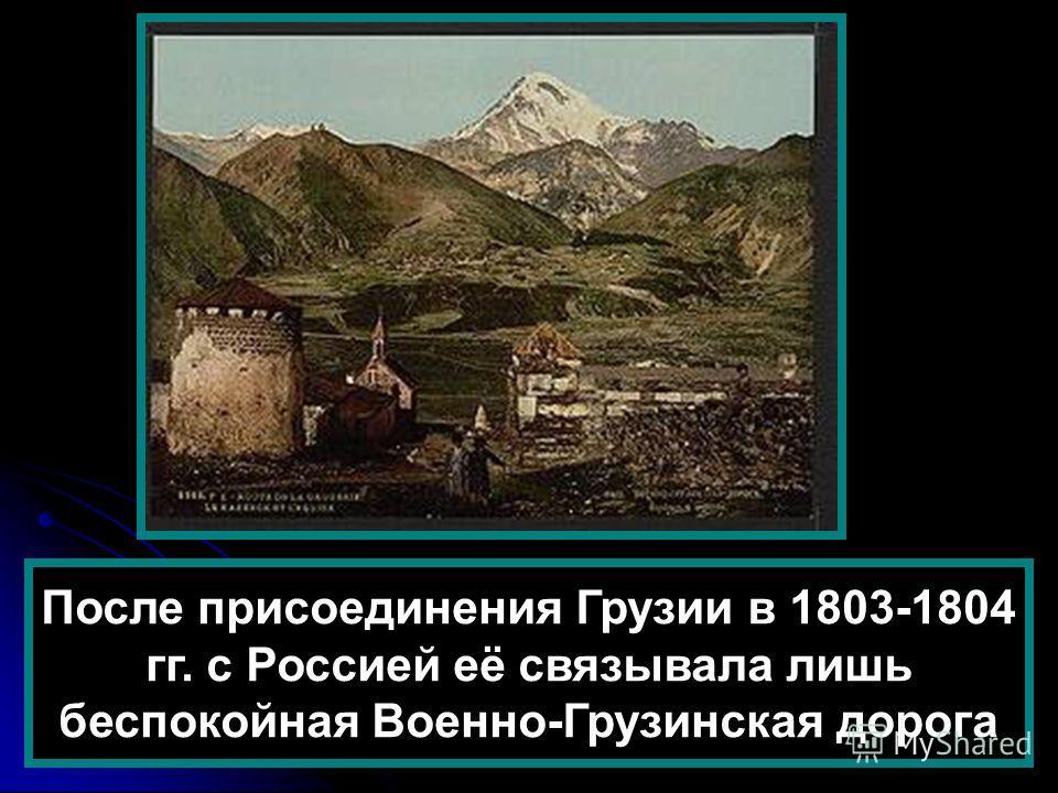 После присоединения Грузии в 1803-1804 гг. с Россией её связывала лишь беспокойная Военно-Грузинская дорога