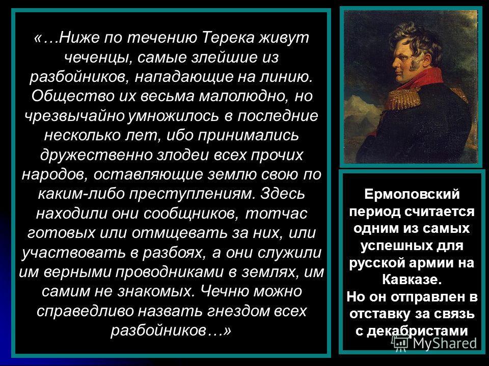 «…Ниже по течению Терека живут чеченцы, самые злейшие из разбойников, нападающие на линию. Общество их весьма малолюдно, но чрезвычайно умножилось в последние несколько лет, ибо принимались дружественно злодеи всех прочих народов, оставляющие землю с