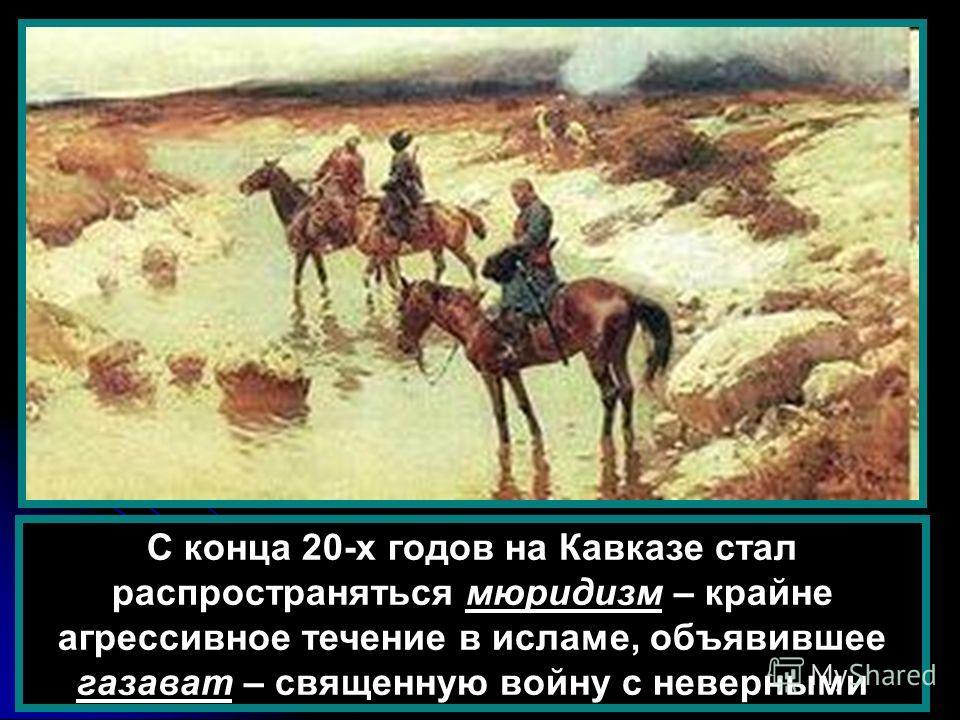 С конца 20-х годов на Кавказе стал распространяться мюридизм – крайне агрессивное течение в исламе, объявившее газават – священную войну с неверными
