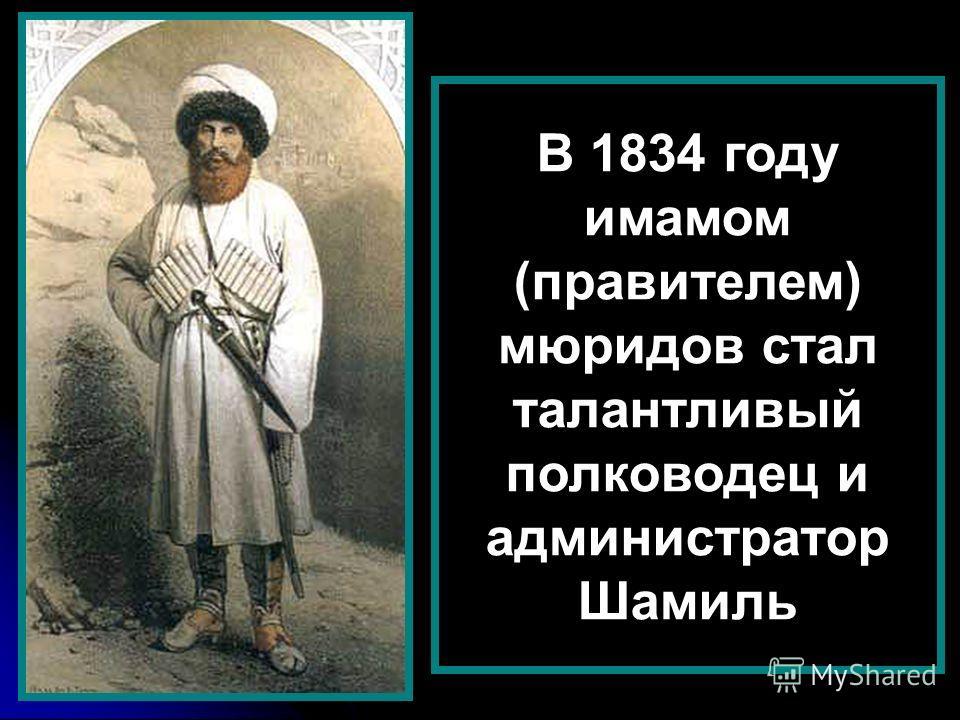 В 1834 году имамом (правителем) мюридов стал талантливый полководец и администратор Шамиль