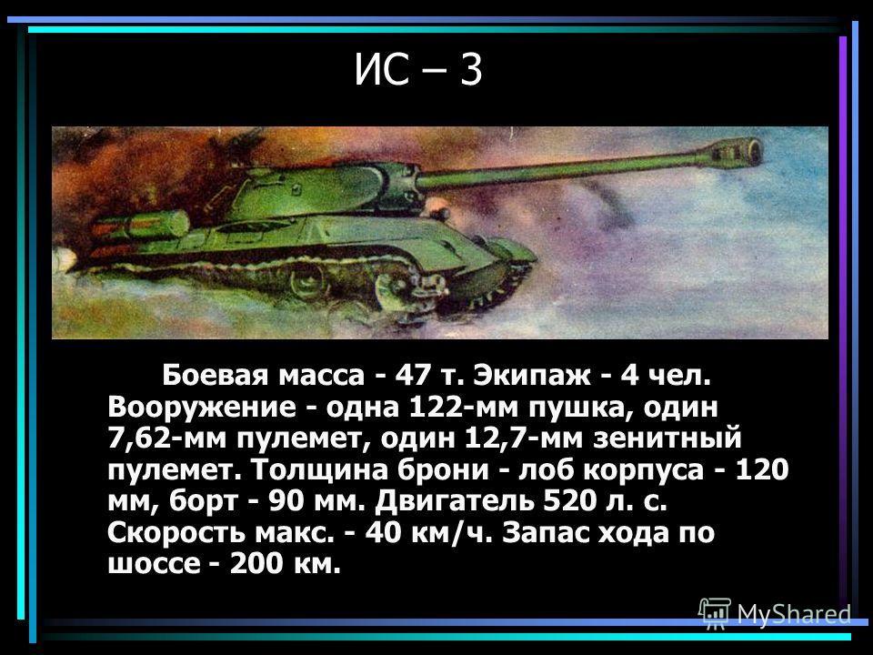 ИС – 3 Боевая масса - 47 т. Экипаж - 4 чел. Вооружение - одна 122-мм пушка, один 7,62-мм пулемет, один 12,7-мм зенитный пулемет. Толщина брони - лоб корпуса - 120 мм, борт - 90 мм. Двигатель 520 л. с. Скорость макс. - 40 км/ч. Запас хода по шоссе - 2