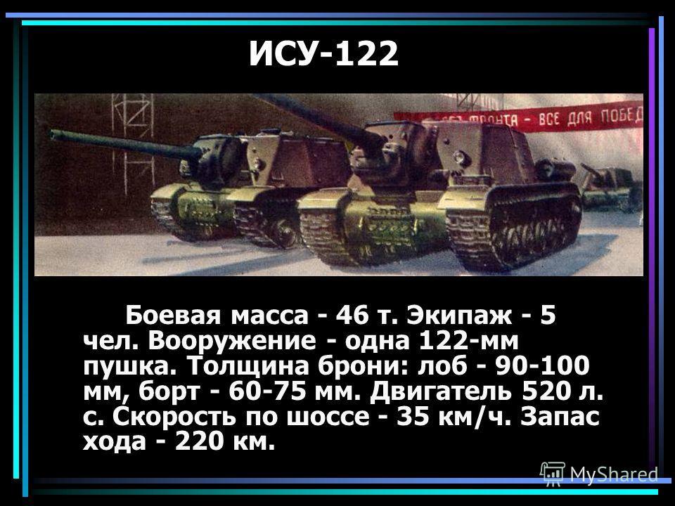 ИСУ-122 Боевая масса - 46 т. Экипаж - 5 чел. Вооружение - одна 122-мм пушка. Толщина брони: лоб - 90-100 мм, борт - 60-75 мм. Двигатель 520 л. с. Скорость по шоссе - 35 км/ч. Запас хода - 220 км.