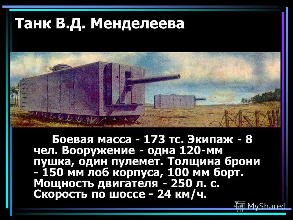 Танк В.Д. Менделеева Боевая масса - 173 тс. Экипаж - 8 чел. Вооружение - одна 120-мм пушка, один пулемет. Толщина брони - 150 мм лоб корпуса, 100 мм борт. Мощность двигателя - 250 л. с. Скорость по шоссе - 24 км/ч.