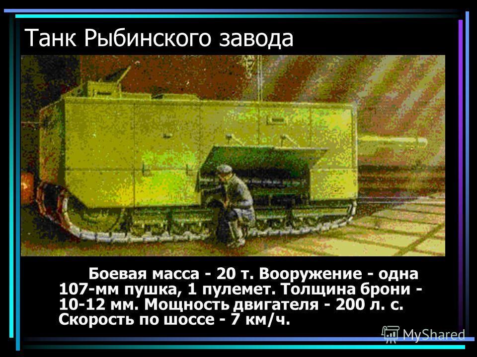 Танк Рыбинского завода Боевая масса - 20 т. Вооружение - одна 107-мм пушка, 1 пулемет. Толщина брони - 10-12 мм. Мощность двигателя - 200 л. с. Скорость по шоссе - 7 км/ч.