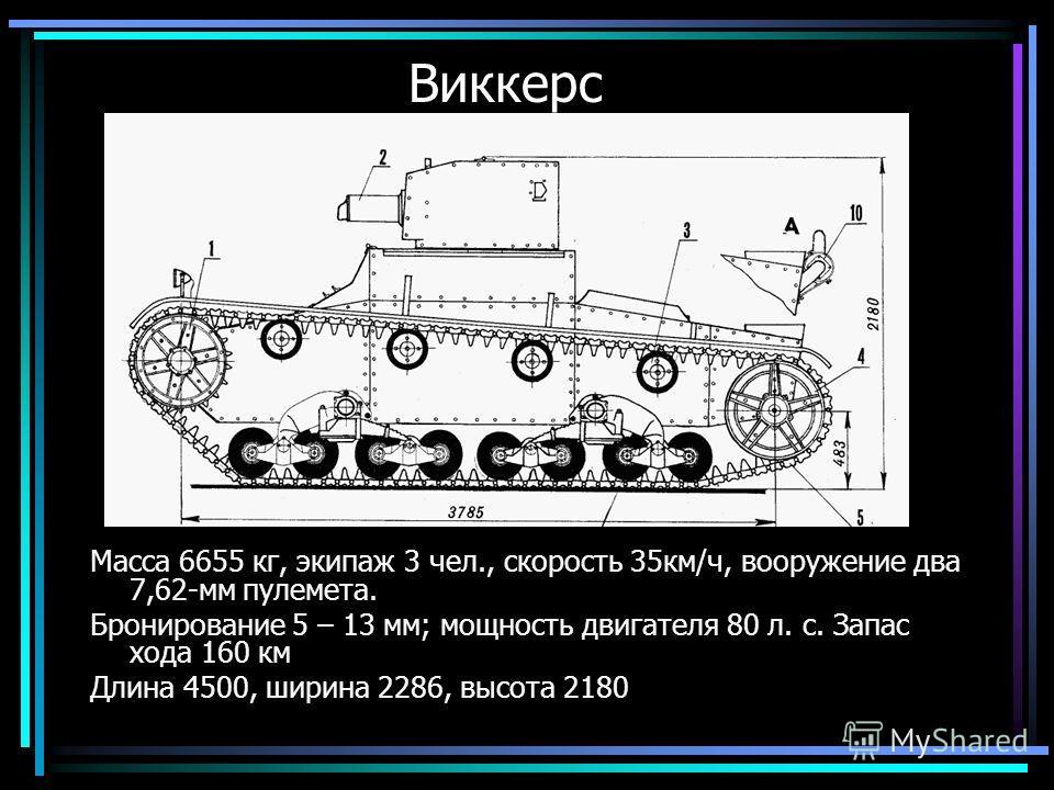 Виккерс Масса 6655 кг, экипаж 3 чел., скорость 35км/ч, вооружение два 7,62-мм пулемета. Бронирование 5 – 13 мм; мощность двигателя 80 л. с. Запас хода 160 км Длина 4500, ширина 2286, высота 2180