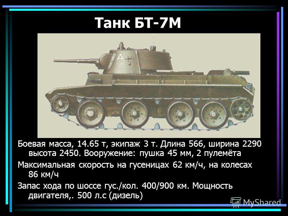 Танк БТ-7М Боевая масса, 14.65 т, экипаж 3 т. Длина 566, ширина 2290 высота 2450. Вооружение: пушка 45 мм, 2 пулемёта Максимальная скорость на гусеницах 62 км/ч, на колесах 86 км/ч Запас хода по шоссе гус./кол. 400/900 км. Мощность двигателя,. 500 л.