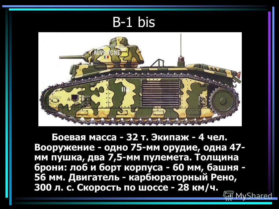 В-1 bis Боевая масса - 32 т. Экипаж - 4 чел. Вооружение - одно 75-мм орудие, одна 47- мм пушка, два 7,5-мм пулемета. Толщина брони: лоб и борт корпуса - 60 мм, башня - 56 мм. Двигатель - карбюраторный Рено, 300 л. с. Скорость по шоссе - 28 км/ч.