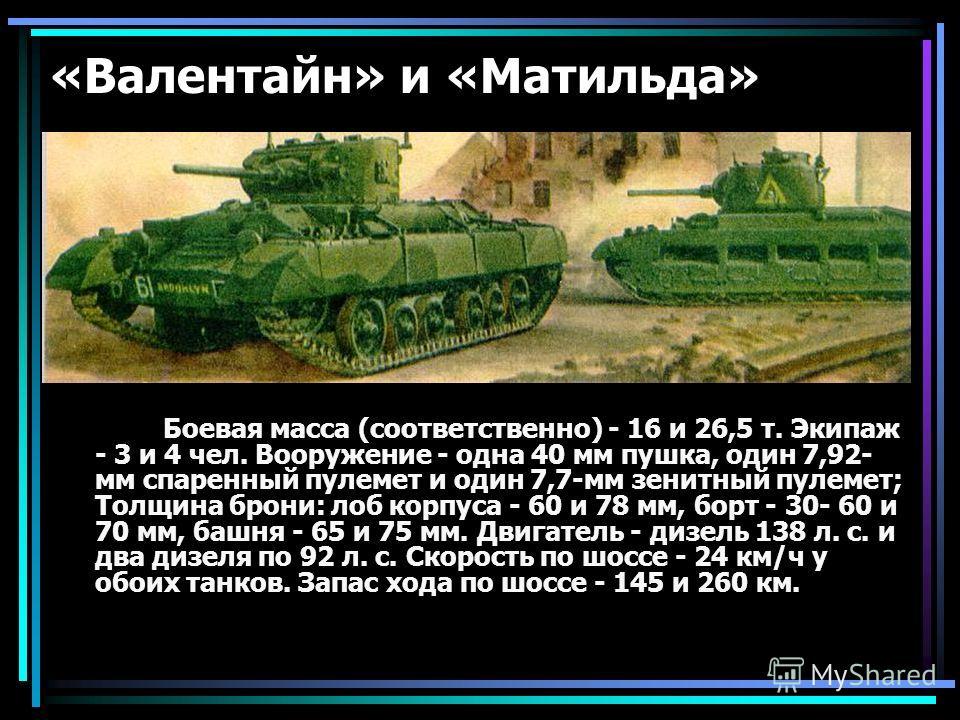 «Валентайн» и «Матильда» Боевая масса (соответственно) - 16 и 26,5 т. Экипаж - 3 и 4 чел. Вооружение - одна 40 мм пушка, один 7,92- мм спаренный пулемет и один 7,7-мм зенитный пулемет; Толщина брони: лоб корпуса - 60 и 78 мм, борт - 30- 60 и 70 мм, б