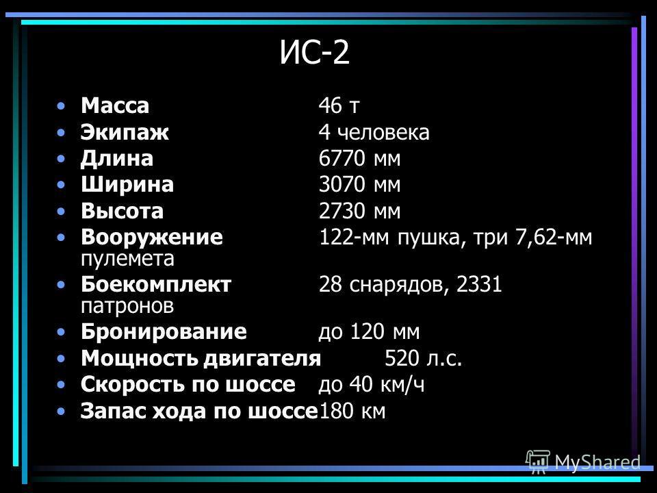 Масса46 т Экипаж4 человека Длина6770 мм Ширина3070 мм Высота2730 мм Вооружение122-мм пушка, три 7,62-мм пулемета Боекомплект28 снарядов, 2331 патронов Бронированиедо 120 мм Мощность двигателя520 л.с. Скорость по шосседо 40 км/ч Запас хода по шоссе180