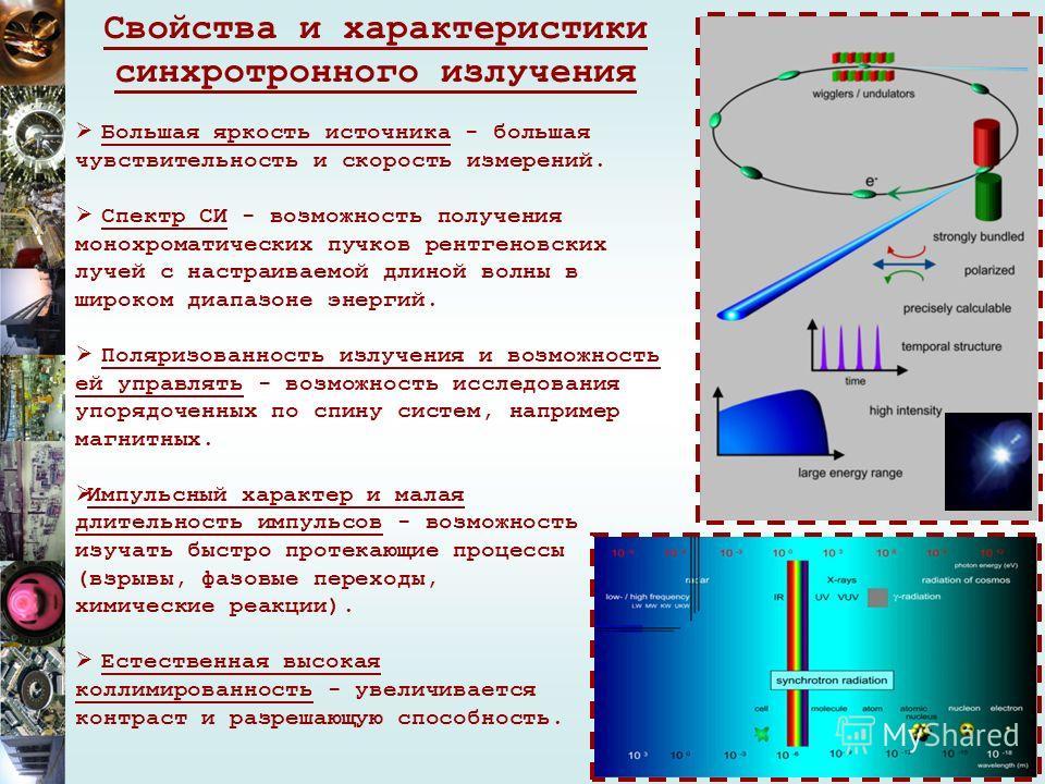 Свойства и характеристики синхротронного излучения Большая яркость источника - большая чувствительность и скорость измерений. Спектр СИ - возможность получения монохроматических пучков рентгеновских лучей с настраиваемой длиной волны в широком диапаз