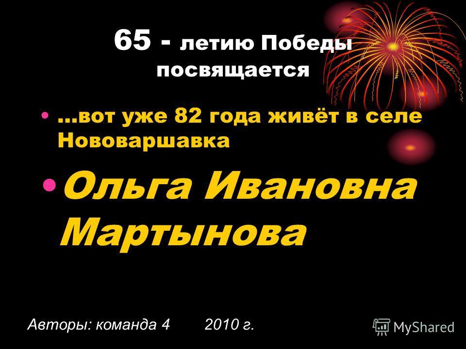 65 - летию Победы посвящается …вот уже 82 года живёт в селе Нововаршавка Ольга Ивановна Мартынова Авторы: команда 4 2010 г.