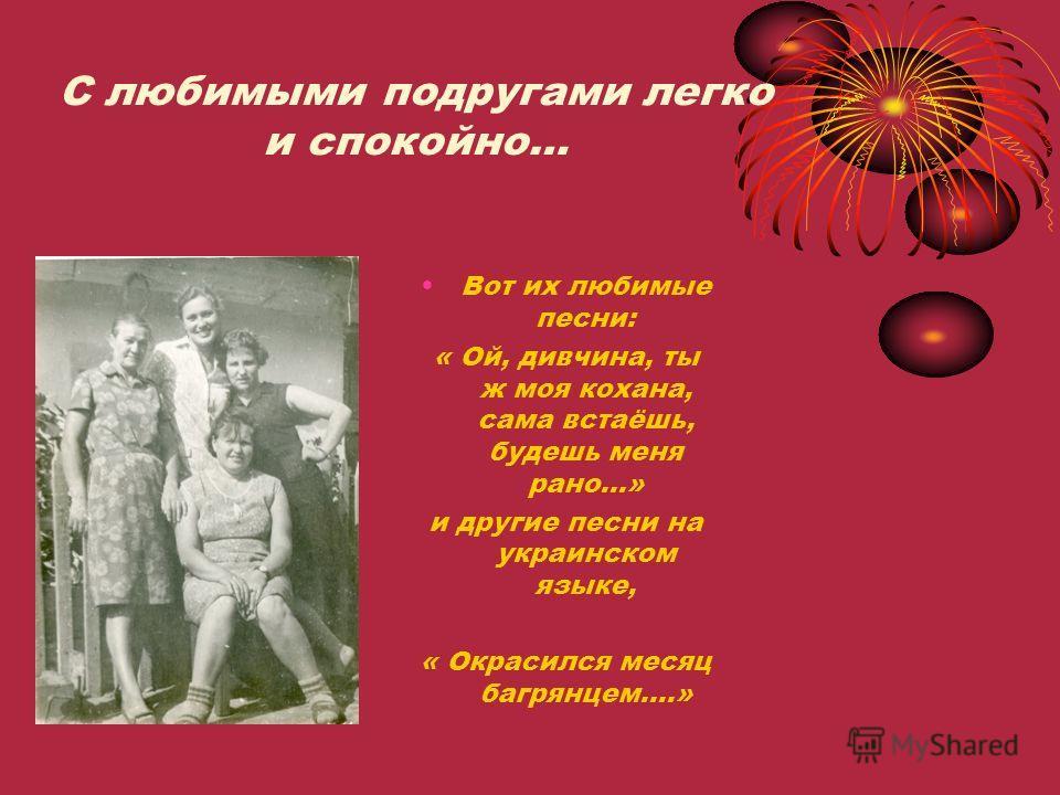 С любимыми подругами легко и спокойно… Вот их любимые песни: « Ой, дивчина, ты ж моя кохана, сама встаёшь, будешь меня рано…» и другие песни на украинском языке, « Окрасился месяц багрянцем….»