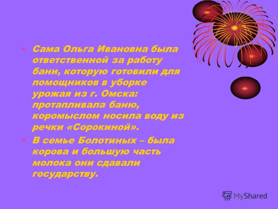 Сама Ольга Ивановна была ответственной за работу бани, которую готовили для помощников в уборке урожая из г. Омска: протапливала баню, коромыслом носила воду из речки «Сорокиной». В семье Болотиных – была корова и большую часть молока они сдавали гос