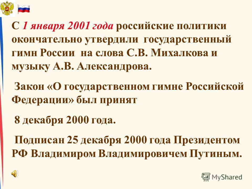 С 1 января 2001 года российские политики окончательно утвердили государственный гимн России на слова С.В. Михалкова и музыку А.В. Александрова. Закон «О государственном гимне Российской Федерации» был принят 8 декабря 2000 года. Подписан 25 декабря 2
