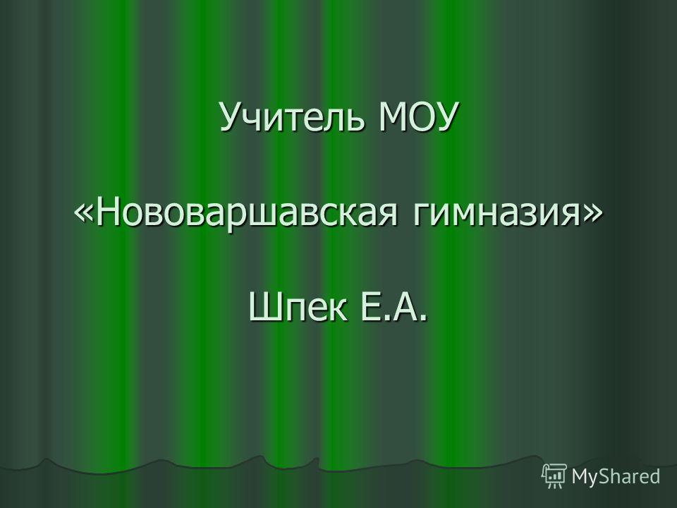 Учитель МОУ «Нововаршавская гимназия» Шпек Е.А.