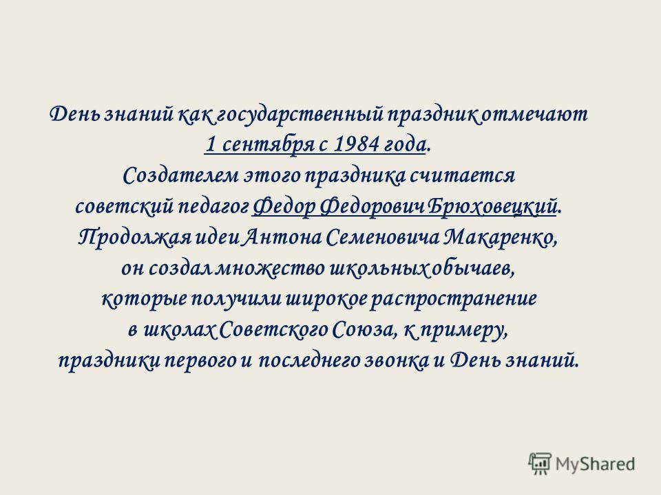 День знаний как государственный праздник отмечают 1 сентября с 1984 года. Создателем этого праздника считается советский педагог Федор Федорович Брюховецкий. Продолжая идеи Антона Семеновича Макаренко, он создал множество школьных обычаев, которые по